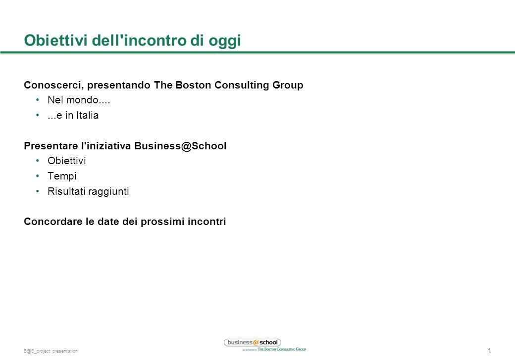 1 B@S_project presentation Obiettivi dell incontro di oggi Conoscerci, presentando The Boston Consulting Group Nel mondo.......e in Italia Presentare l iniziativa Business@School Obiettivi Tempi Risultati raggiunti Concordare le date dei prossimi incontri