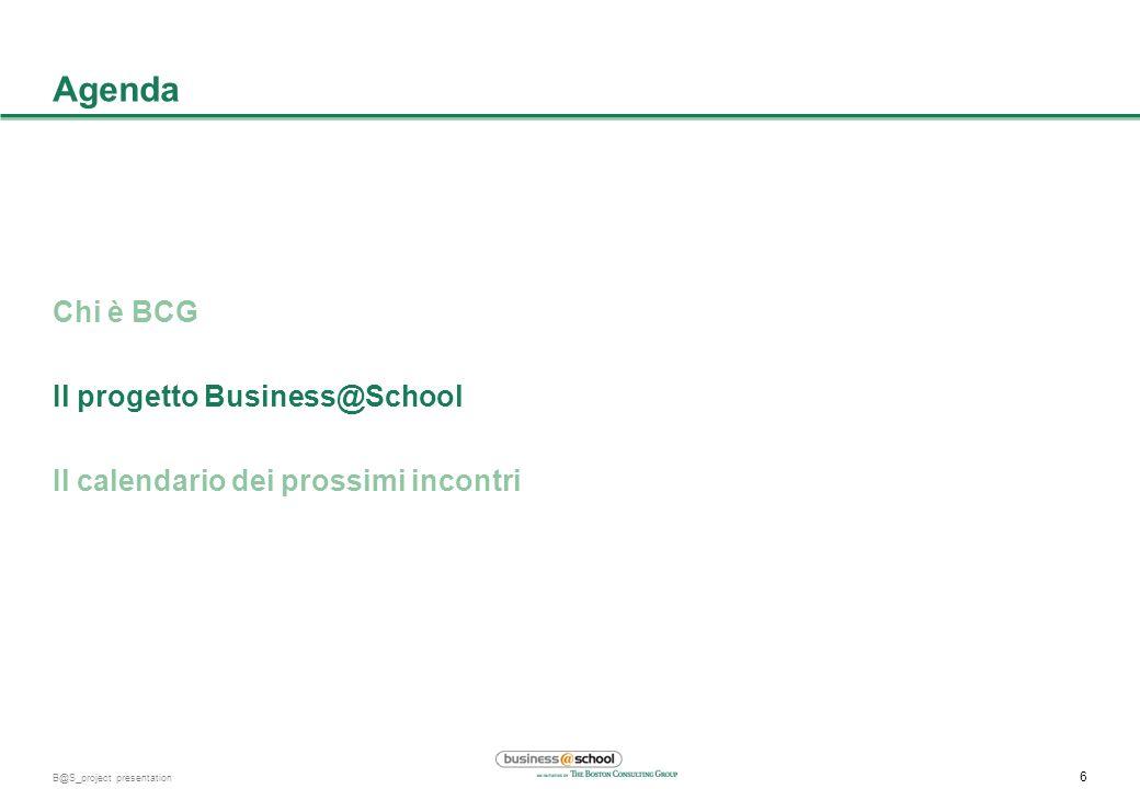 6 B@S_project presentation Agenda Chi è BCG Il progetto Business@School Il calendario dei prossimi incontri