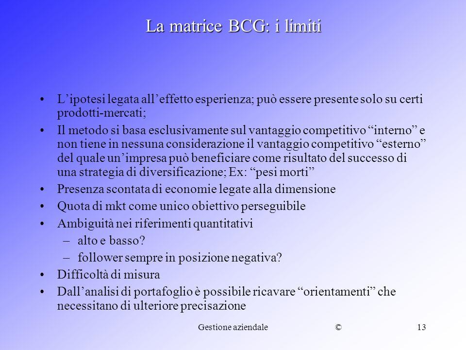 ©Gestione aziendale13 La matrice BCG: i limiti Lipotesi legata alleffetto esperienza; può essere presente solo su certi prodotti-mercati; Il metodo si