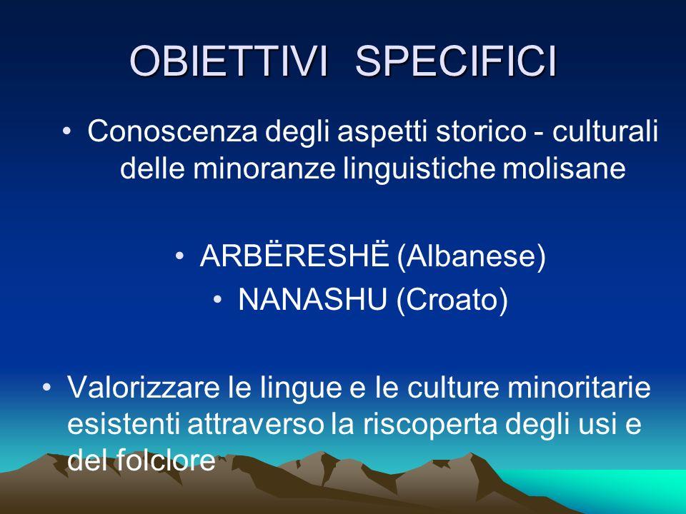 OBIETTIVI SPECIFICI Conoscenza degli aspetti storico - culturali delle minoranze linguistiche molisane ARBËRESHË (Albanese) NANASHU (Croato) Valorizza