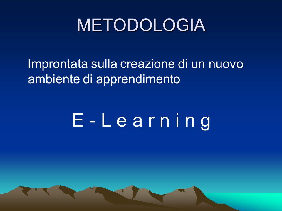 METODOLOGIA Improntata sulla creazione di un nuovo ambiente di apprendimento E - L e a r n i n g