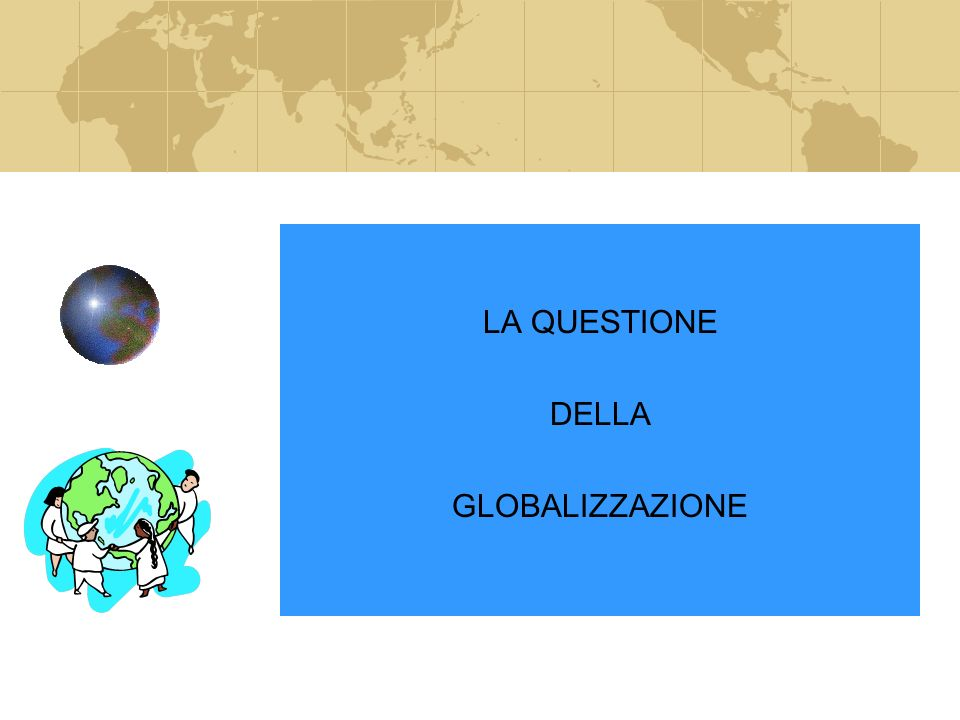 LA QUESTIONE DELLA GLOBALIZZAZIONE LA QUESTIONE DELLA GLOBALIZZAZIONE