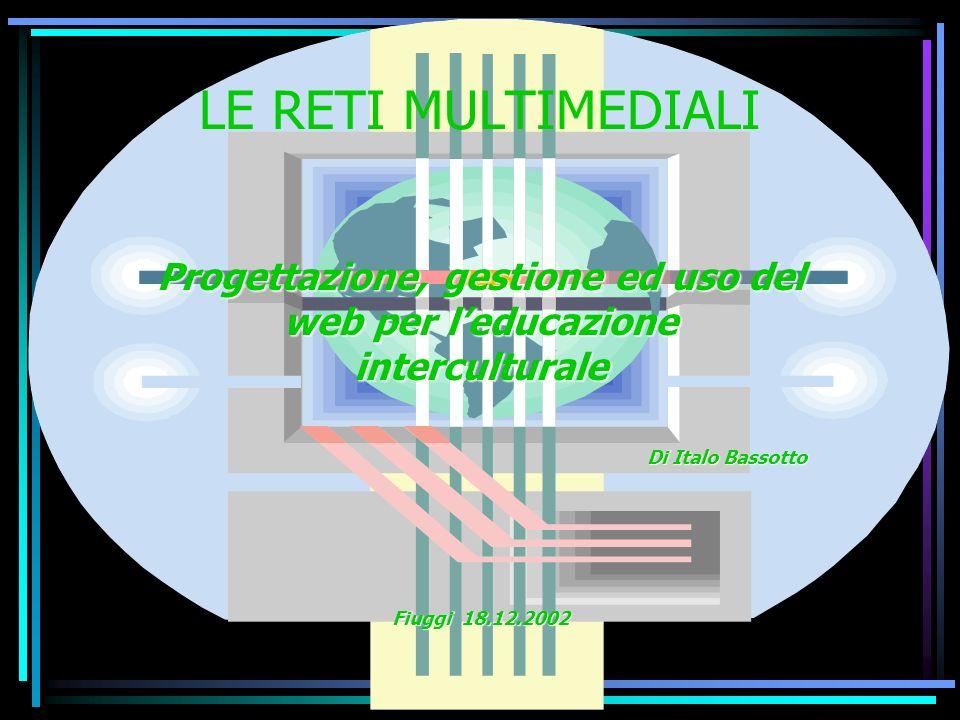 LE RETI MULTIMEDIALI Progettazione, gestione ed uso del web per leducazione interculturale Di Italo Bassotto Fiuggi 18.12.2002