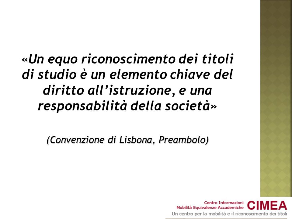 «Un equo riconoscimento dei titoli di studio è un elemento chiave del diritto allistruzione, e una responsabilità della società» (Convenzione di Lisbona, Preambolo)