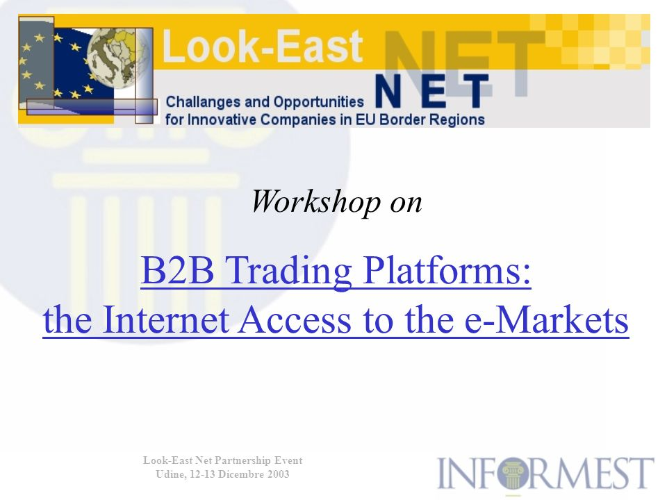 Look-East Net Partnership Event Udine, 12-13 Dicembre 2003 I problemi delle PMI relativi alladozione di B2B ITP: Lack of awareness of the risks and benefits of B2B ITP Difficulties in identifying the most relevant B2B ITP for their specific activity Insufficient clarity of sw product definitions and technical requirements; the diversity of standards makes it difficult for SMEs to choose the most appropriate and stable solution New commercial risks resulting from incomplete knowledge of e- market rules, which are often distinct from usual business rules Cost for implementing a secured transaction protocol and to maintain IT systems and websites can be very high Lack of qualified personnel, either not available within the existing staff or hard to find on the job market; high salaries.