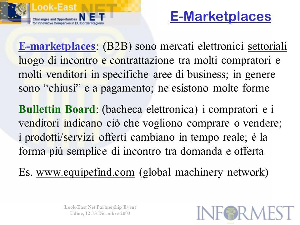 Look-East Net Partnership Event Udine, 12-13 Dicembre 2003 E-marketplaces: (B2B) sono mercati elettronici settoriali luogo di incontro e contrattazione tra molti compratori e molti venditori in specifiche aree di business; in genere sono chiusi e a pagamento; ne esistono molte forme Bullettin Board: (bacheca elettronica) i compratori e i venditori indicano ciò che vogliono comprare o vendere; i prodotti/servizi offerti cambiano in tempo reale; è la forma più semplice di incontro tra domanda e offerta Es.
