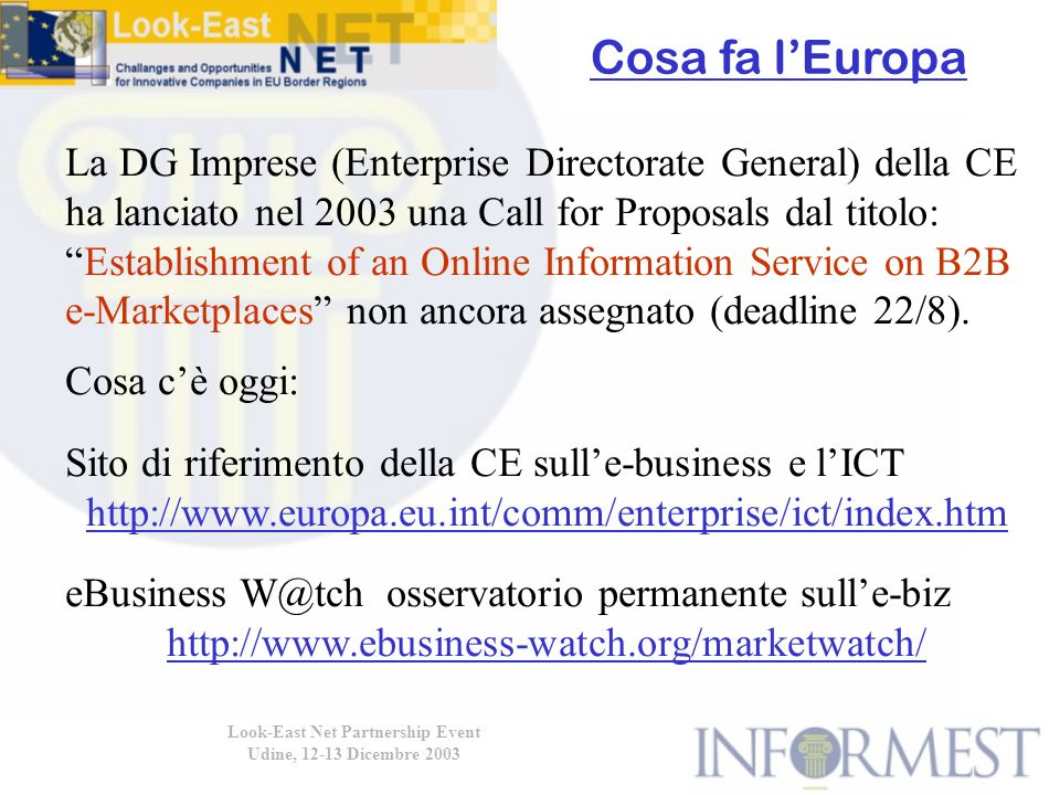 Look-East Net Partnership Event Udine, 12-13 Dicembre 2003 La DG Imprese (Enterprise Directorate General) della CE ha lanciato nel 2003 una Call for Proposals dal titolo: Establishment of an Online Information Service on B2B e-Marketplaces non ancora assegnato (deadline 22/8).