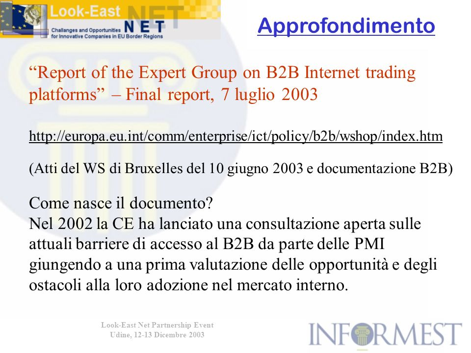 Look-East Net Partnership Event Udine, 12-13 Dicembre 2003 Report of the Expert Group on B2B Internet trading platforms – Final report, 7 luglio 2003 http://europa.eu.int/comm/enterprise/ict/policy/b2b/wshop/index.htm (Atti del WS di Bruxelles del 10 giugno 2003 e documentazione B2B) Come nasce il documento.