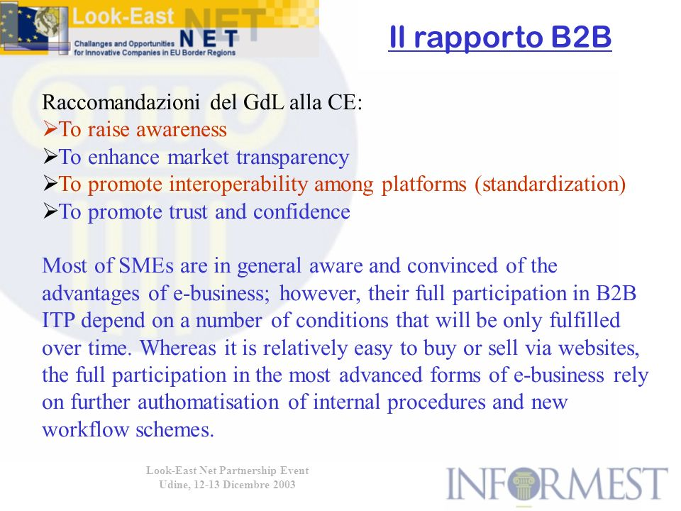 Look-East Net Partnership Event Udine, 12-13 Dicembre 2003 Raccomandazioni del GdL alla CE: To raise awareness To enhance market transparency To promote interoperability among platforms (standardization) To promote trust and confidence Most of SMEs are in general aware and convinced of the advantages of e-business; however, their full participation in B2B ITP depend on a number of conditions that will be only fulfilled over time.