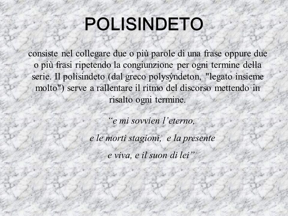 POLISINDETO consiste nel collegare due o più parole di una frase oppure due o più frasi ripetendo la congiunzione per ogni termine della serie. Il pol