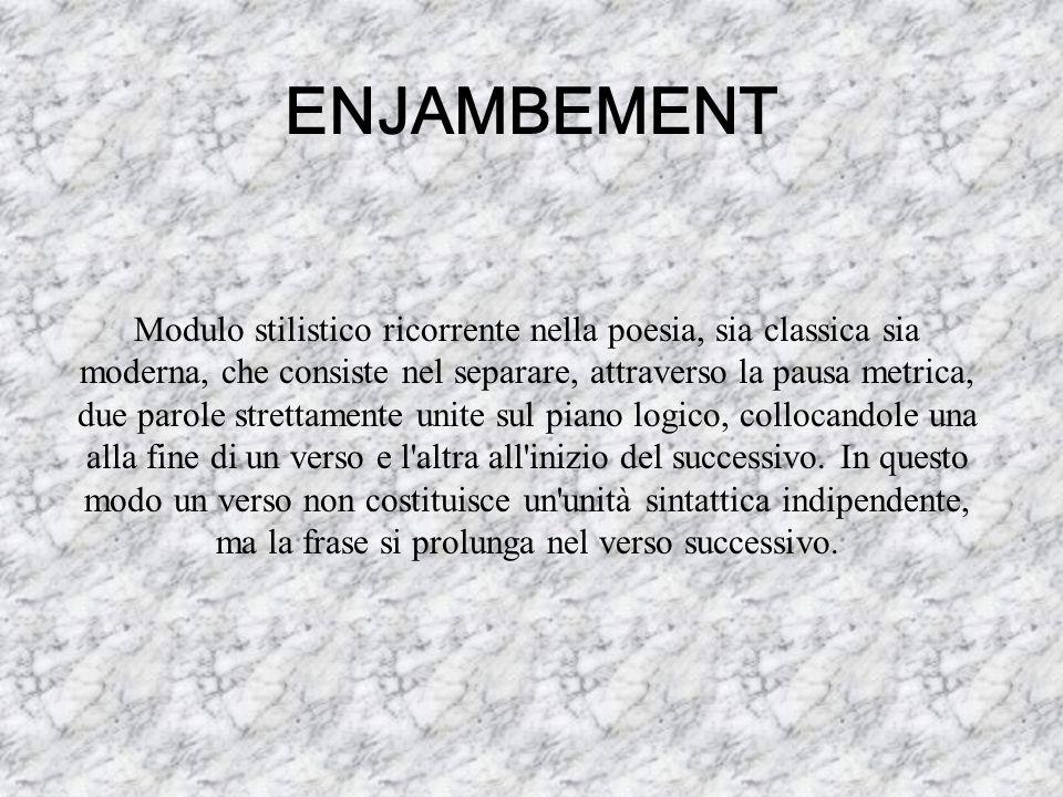 ENJAMBEMENT Modulo stilistico ricorrente nella poesia, sia classica sia moderna, che consiste nel separare, attraverso la pausa metrica, due parole st