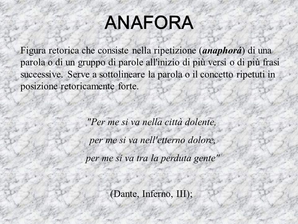ANAFORA Figura retorica che consiste nella ripetizione (anaphorá) di una parola o di un gruppo di parole all'inizio di più versi o di più frasi succes