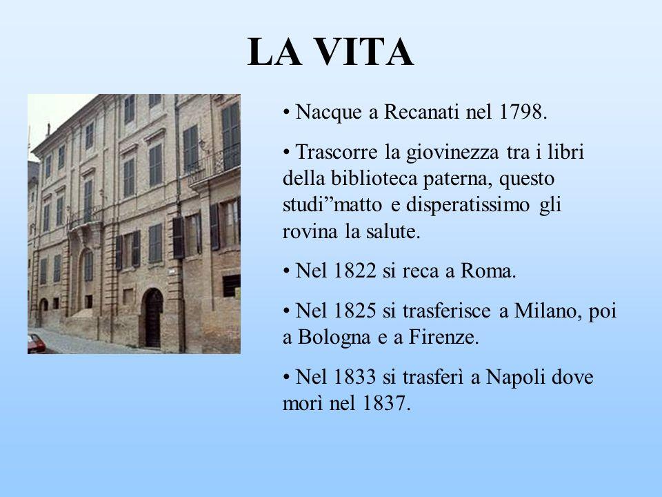 LA VITA Nacque a Recanati nel 1798. Trascorre la giovinezza tra i libri della biblioteca paterna, questo studimatto e disperatissimo gli rovina la sal