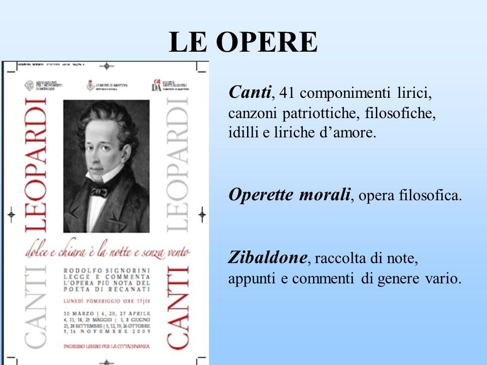 LE OPERE Canti, 41 componimenti lirici, canzoni patriottiche, filosofiche, idilli e liriche damore. Operette morali, opera filosofica. Zibaldone, racc