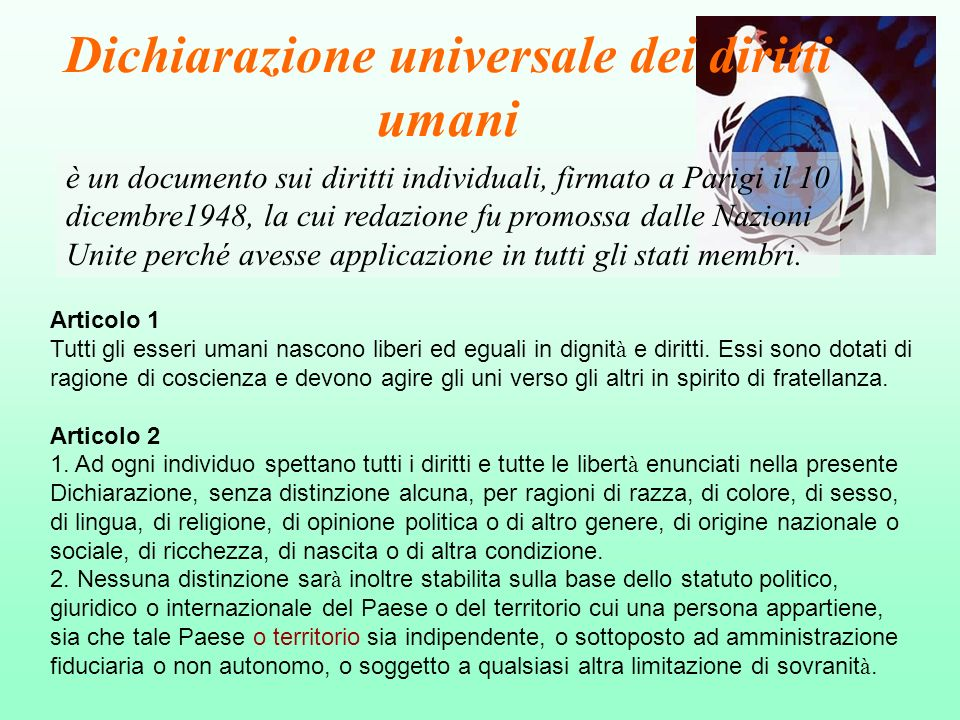 Dichiarazione universale dei diritti umani è un documento sui diritti individuali, firmato a Parigi il 10 dicembre1948, la cui redazione fu promossa d