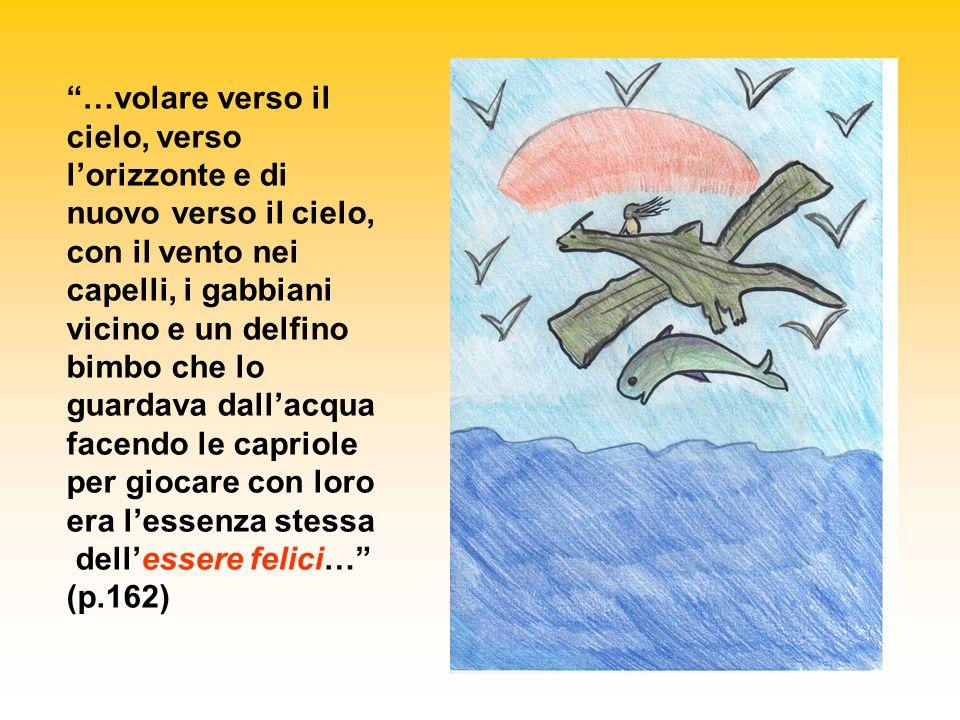 …volare verso il cielo, verso lorizzonte e di nuovo verso il cielo, con il vento nei capelli, i gabbiani vicino e un delfino bimbo che lo guardava dallacqua facendo le capriole per giocare con loro era lessenza stessa dellessere felici… (p.162)