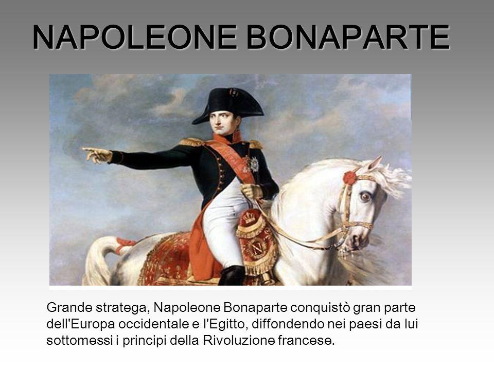 NAPOLEONE BONAPARTE Grande stratega, Napoleone Bonaparte conquistò gran parte dell Europa occidentale e l Egitto, diffondendo nei paesi da lui sottomessi i principi della Rivoluzione francese.