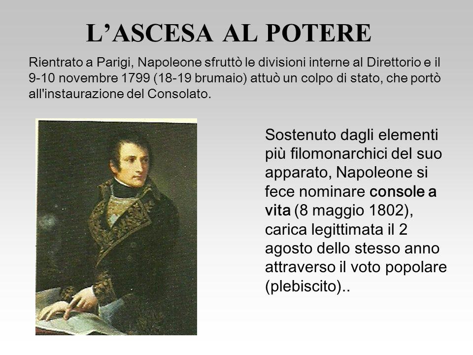 LASCESA AL POTERE Sostenuto dagli elementi più filomonarchici del suo apparato, Napoleone si fece nominare console a vita (8 maggio 1802), carica legittimata il 2 agosto dello stesso anno attraverso il voto popolare (plebiscito)..