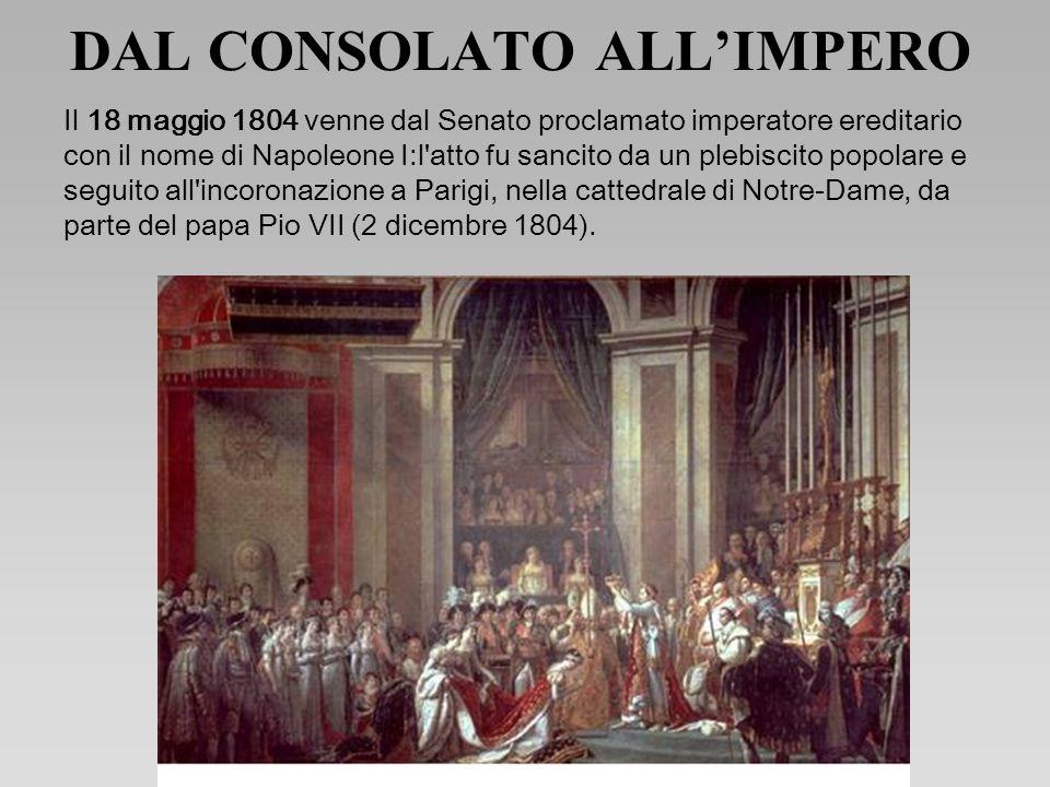 DAL CONSOLATO ALLIMPERO Il 18 maggio 1804 venne dal Senato proclamato imperatore ereditario con il nome di Napoleone I:l atto fu sancito da un plebiscito popolare e seguito all incoronazione a Parigi, nella cattedrale di Notre-Dame, da parte del papa Pio VII (2 dicembre 1804).