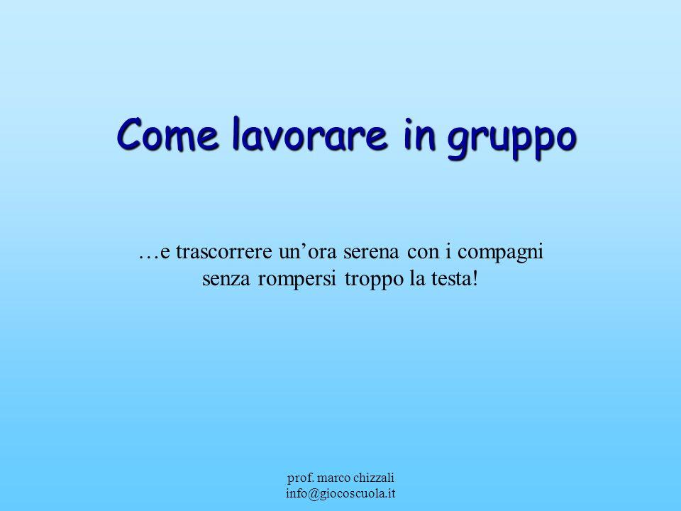 prof. marco chizzali info@giocoscuola.it Come lavorare in gruppo …e trascorrere unora serena con i compagni senza rompersi troppo la testa!