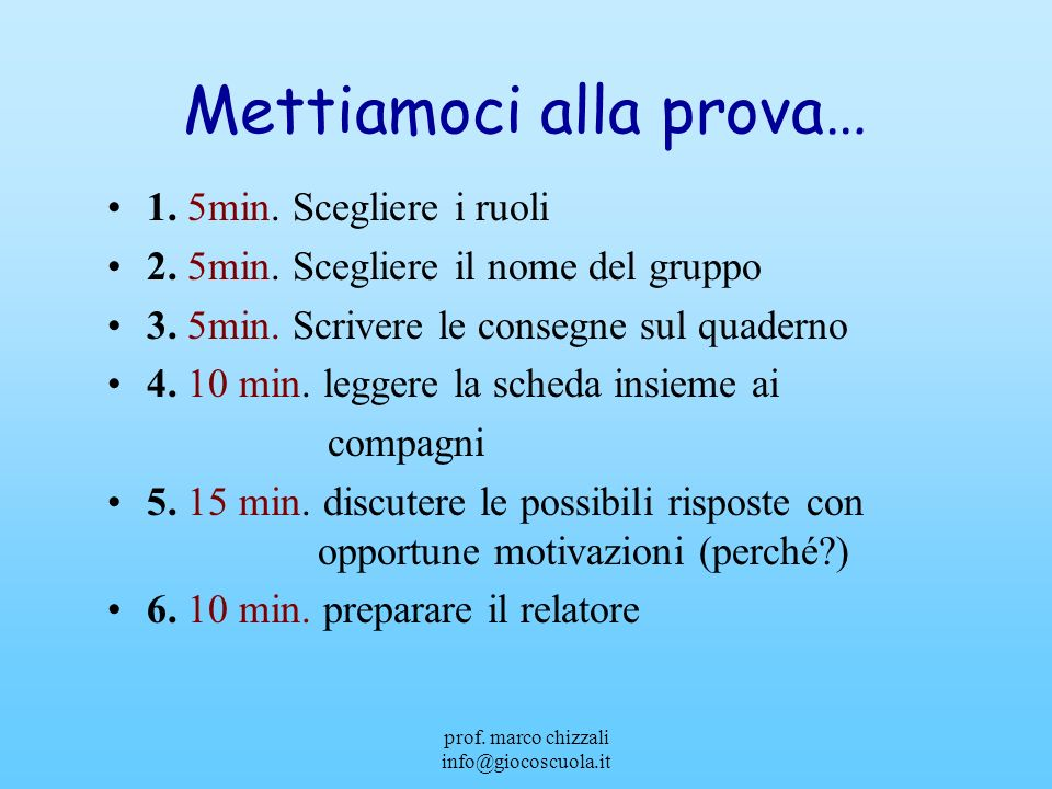 prof. marco chizzali info@giocoscuola.it Mettiamoci alla prova… 1. 5min. Scegliere i ruoli 2. 5min. Scegliere il nome del gruppo 3. 5min. Scrivere le