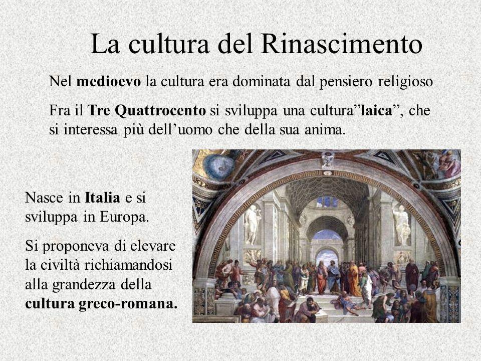 La cultura del Rinascimento Nel medioevo la cultura era dominata dal pensiero religioso Fra il Tre Quattrocento si sviluppa una culturalaica, che si i