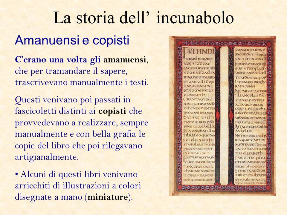 La storia dell incunabolo Amanuensi e copisti Cerano una volta gli amanuensi, che per tramandare il sapere, trascrivevano manualmente i testi. Questi