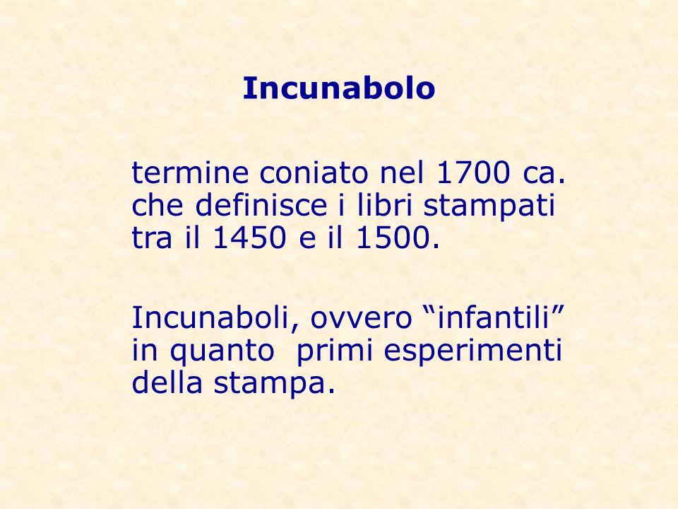 termine coniato nel 1700 ca. che definisce i libri stampati tra il 1450 e il 1500. Incunaboli, ovvero infantili in quanto primi esperimenti della stam