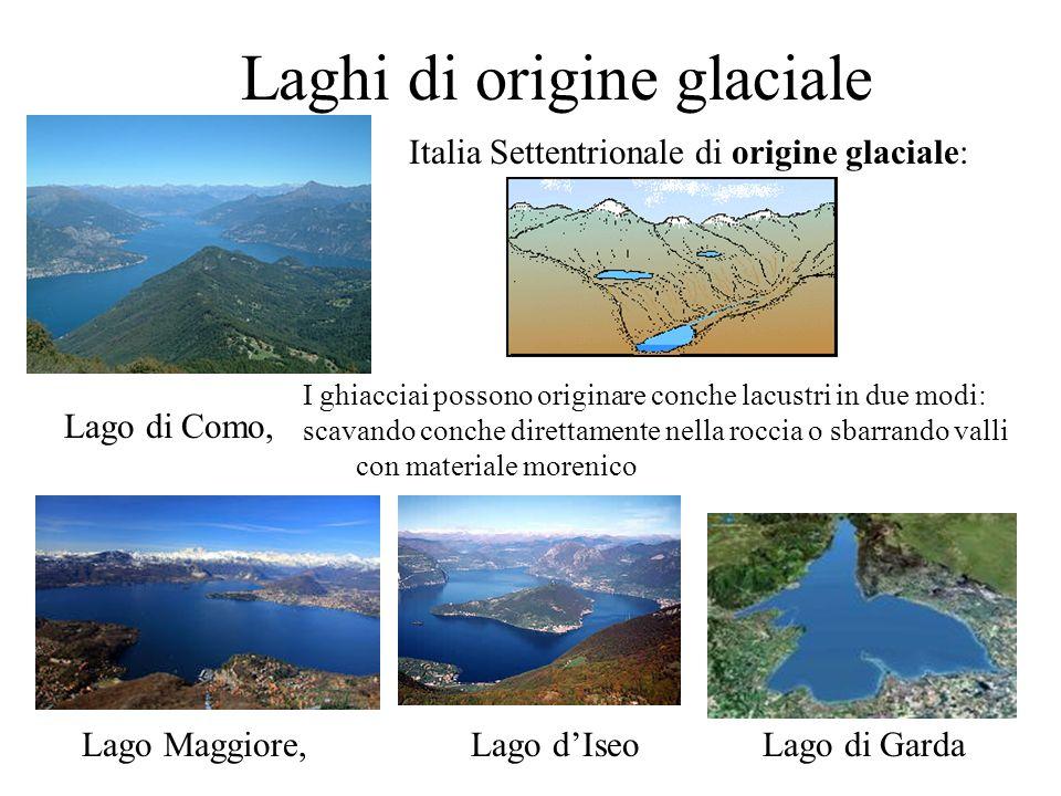 Laghi di origine glaciale Italia Settentrionale di origine glaciale: Lago di Como, Lago Maggiore,Lago dIseoLago di Garda I ghiacciai possono originare