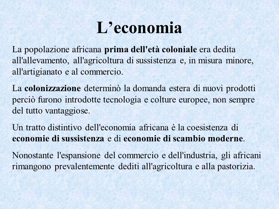 Leconomia La popolazione africana prima dell'età coloniale era dedita all'allevamento, all'agricoltura di sussistenza e, in misura minore, all'artigia