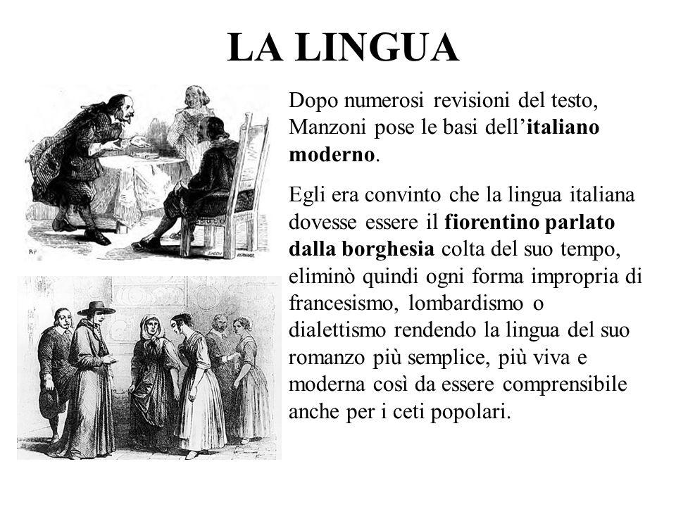 LA LINGUA Dopo numerosi revisioni del testo, Manzoni pose le basi dellitaliano moderno. Egli era convinto che la lingua italiana dovesse essere il fio