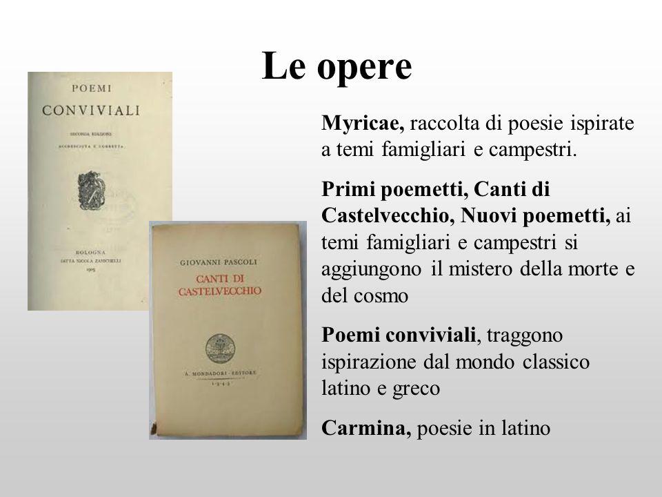 Le opere Myricae, raccolta di poesie ispirate a temi famigliari e campestri. Primi poemetti, Canti di Castelvecchio, Nuovi poemetti, ai temi famigliar