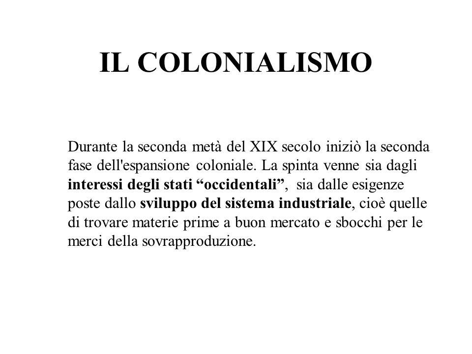 IL COLONIALISMO Durante la seconda metà del XIX secolo iniziò la seconda fase dell'espansione coloniale. La spinta venne sia dagli interessi degli sta