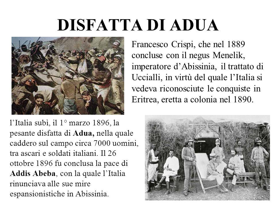 DISFATTA DI ADUA Francesco Crispi, che nel 1889 concluse con il negus Menelik, imperatore dAbissinia, il trattato di Uccialli, in virtù del quale lIta