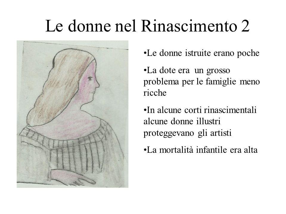 Le donne nel Rinascimento 2 Le donne istruite erano poche La dote era un grosso problema per le famiglie meno ricche In alcune corti rinascimentali al