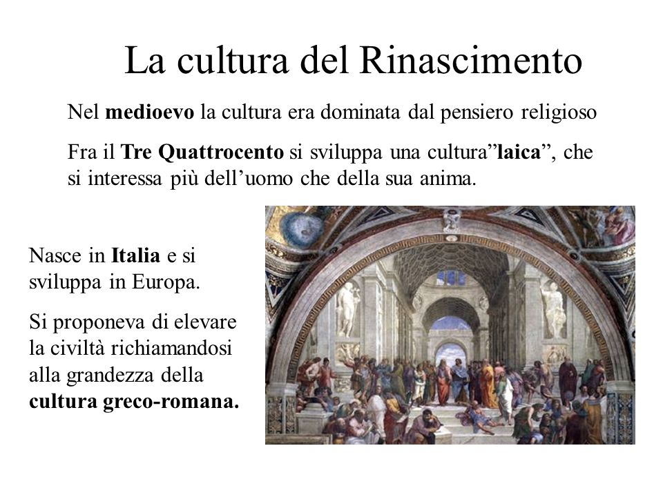 La cultura del Rinascimento Nel medioevo la cultura era dominata dal pensiero religioso Fra il Tre Quattrocento si sviluppa una culturalaica, che si interessa più delluomo che della sua anima.