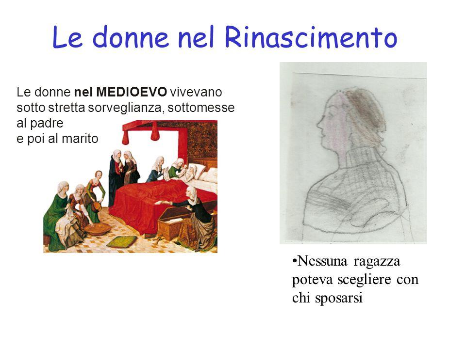 Le donne nel Rinascimento 2 Le donne istruite erano poche La dote era un grosso problema per le famiglie meno ricche In alcune corti rinascimentali alcune donne illustri proteggevano gli artisti La mortalità infantile era alta