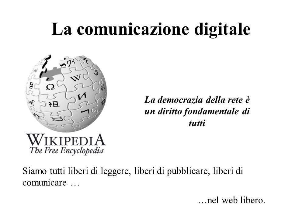 La comunicazione digitale Siamo tutti liberi di leggere, liberi di pubblicare, liberi di comunicare … …nel web libero. La democrazia della rete è un d
