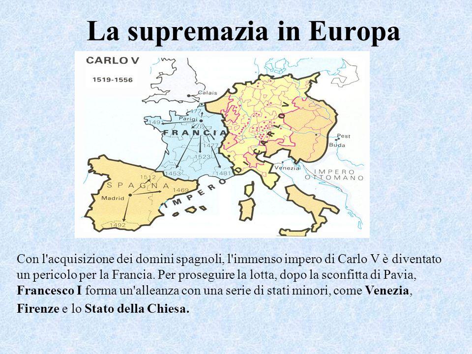 La supremazia in Europa Con l'acquisizione dei domini spagnoli, l'immenso impero di Carlo V è diventato un pericolo per la Francia. Per proseguire la