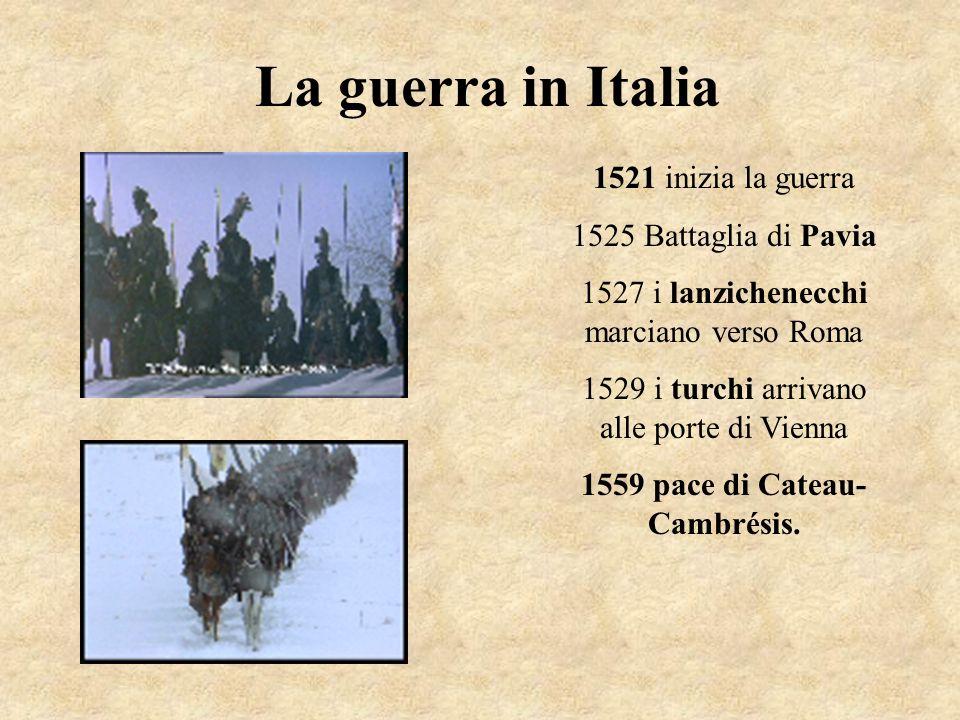 La guerra in Italia 1521 inizia la guerra 1525 Battaglia di Pavia 1527 i lanzichenecchi marciano verso Roma 1529 i turchi arrivano alle porte di Vienn