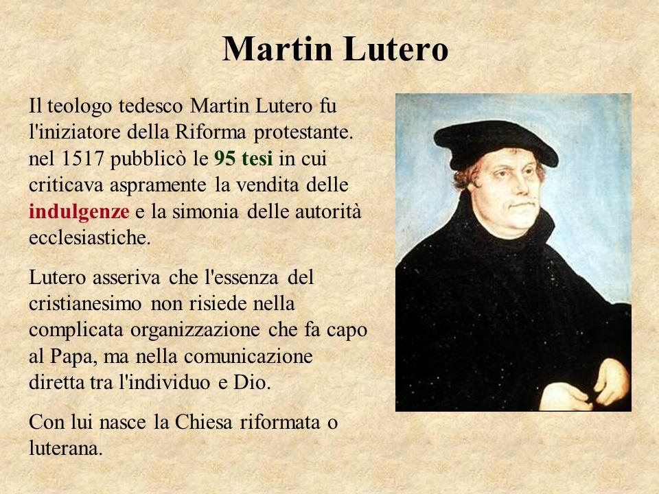 Martin Lutero Il teologo tedesco Martin Lutero fu l'iniziatore della Riforma protestante. nel 1517 pubblicò le 95 tesi in cui criticava aspramente la