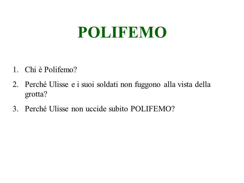 POLIFEMO 1.Chi è Polifemo? 2.Perché Ulisse e i suoi soldati non fuggono alla vista della grotta? 3.Perché Ulisse non uccide subito POLIFEMO?