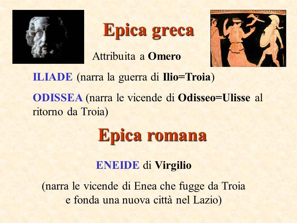 Epica greca Attribuita a Omero ILIADE (narra la guerra di Ilio=Troia) ODISSEA (narra le vicende di Odisseo=Ulisse al ritorno da Troia) Epica romana EN