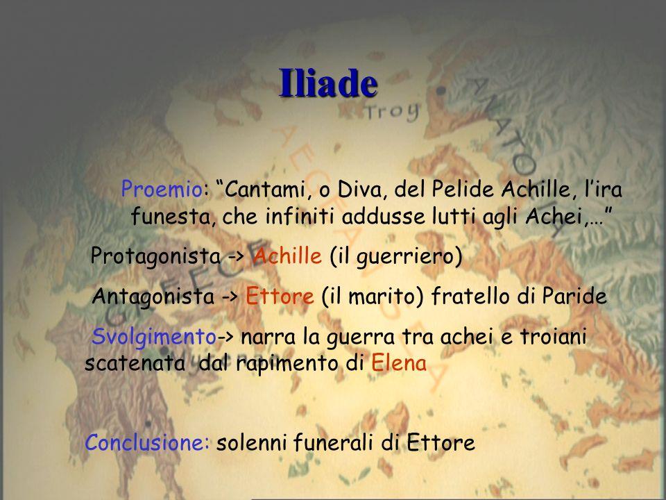 Iliade Proemio: Cantami, o Diva, del Pelide Achille, lira funesta, che infiniti addusse lutti agli Achei,… Protagonista -> Achille (il guerriero) Anta