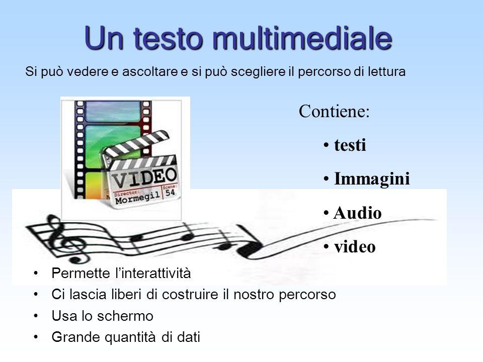 Un testo multimediale Contiene: testi Immagini Audio video Si può vedere e ascoltare e si può scegliere il percorso di lettura Permette linterattività Ci lascia liberi di costruire il nostro percorso Usa lo schermo Grande quantità di dati