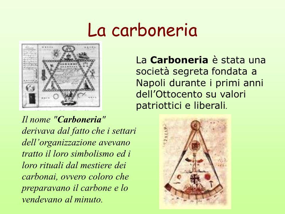 La carboneria La Carboneria è stata una società segreta fondata a Napoli durante i primi anni dellOttocento su valori patriottici e liberali. Il nome