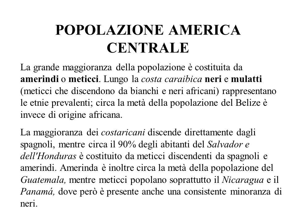 POPOLAZIONE AMERICA CENTRALE La grande maggioranza della popolazione è costituita da amerindi o meticci. Lungo la costa caraibica neri e mulatti (meti