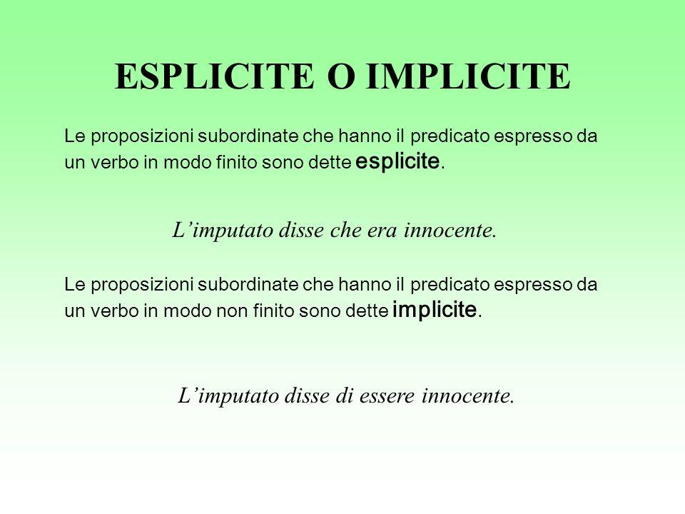 ESPLICITE O IMPLICITE Le proposizioni subordinate che hanno il predicato espresso da un verbo in modo finito sono dette esplicite. Limputato disse che