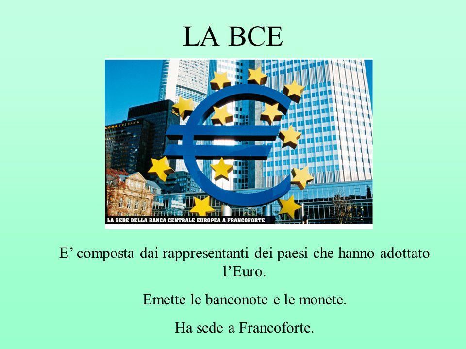 LA BCE E composta dai rappresentanti dei paesi che hanno adottato lEuro. Emette le banconote e le monete. Ha sede a Francoforte.