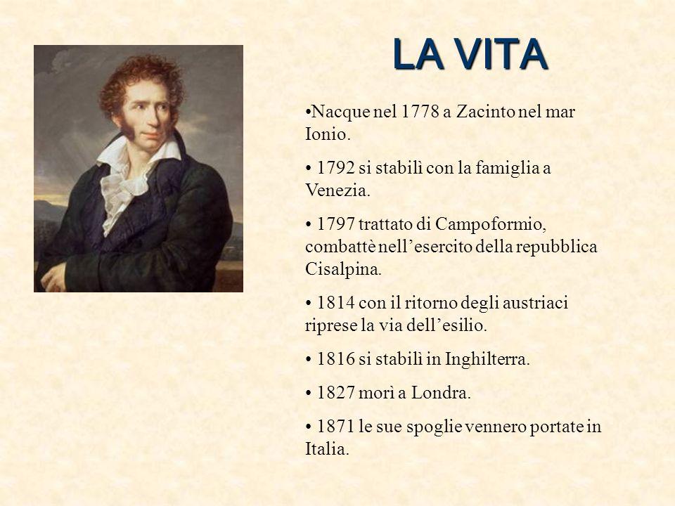 LA VITA Nacque nel 1778 a Zacinto nel mar Ionio. 1792 si stabilì con la famiglia a Venezia. 1797 trattato di Campoformio, combattè nellesercito della
